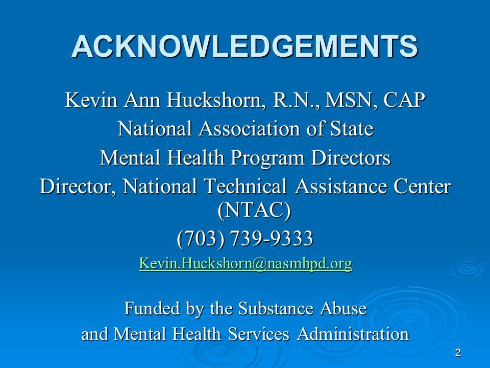 2 ACKNOWLEDGEMENTS Kevin Ann Huckshorn, R.N., MSN, CAP National Association of State Mental Health Program Directors Director, National Technical Assi
