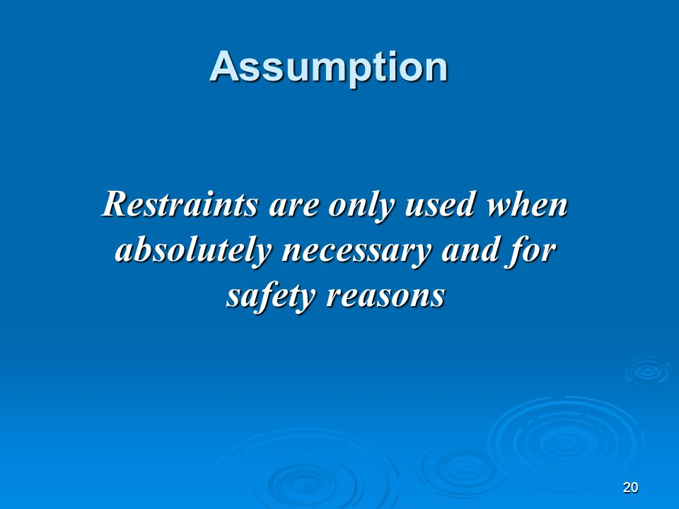 20 Assumption Restraints are only used when absolutely necessary and for safety reasons