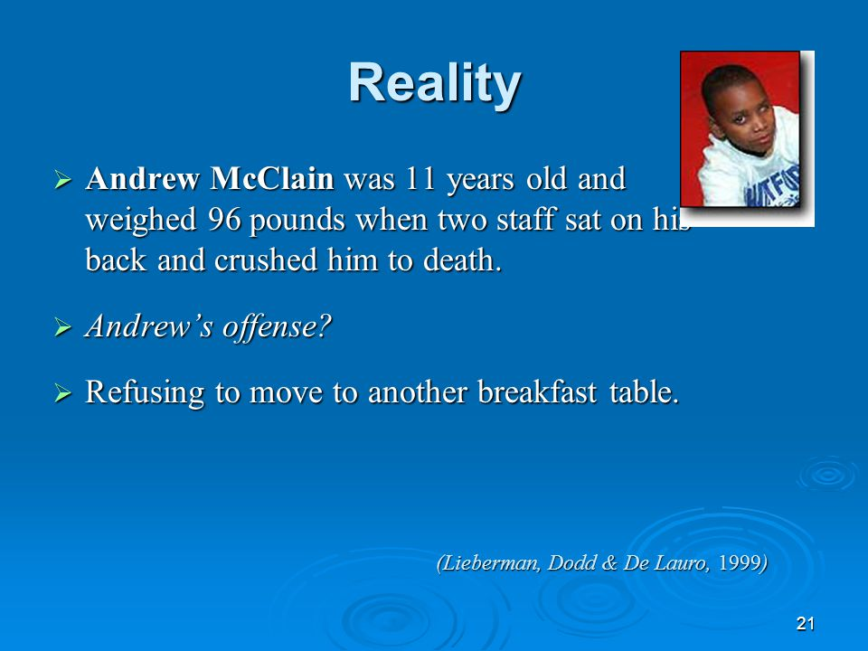 21 Reality  Andrew McClain was 11 years old and weighed 96 pounds when two staff sat on his back and crushed him to death.  Andrew's offense?  Refu