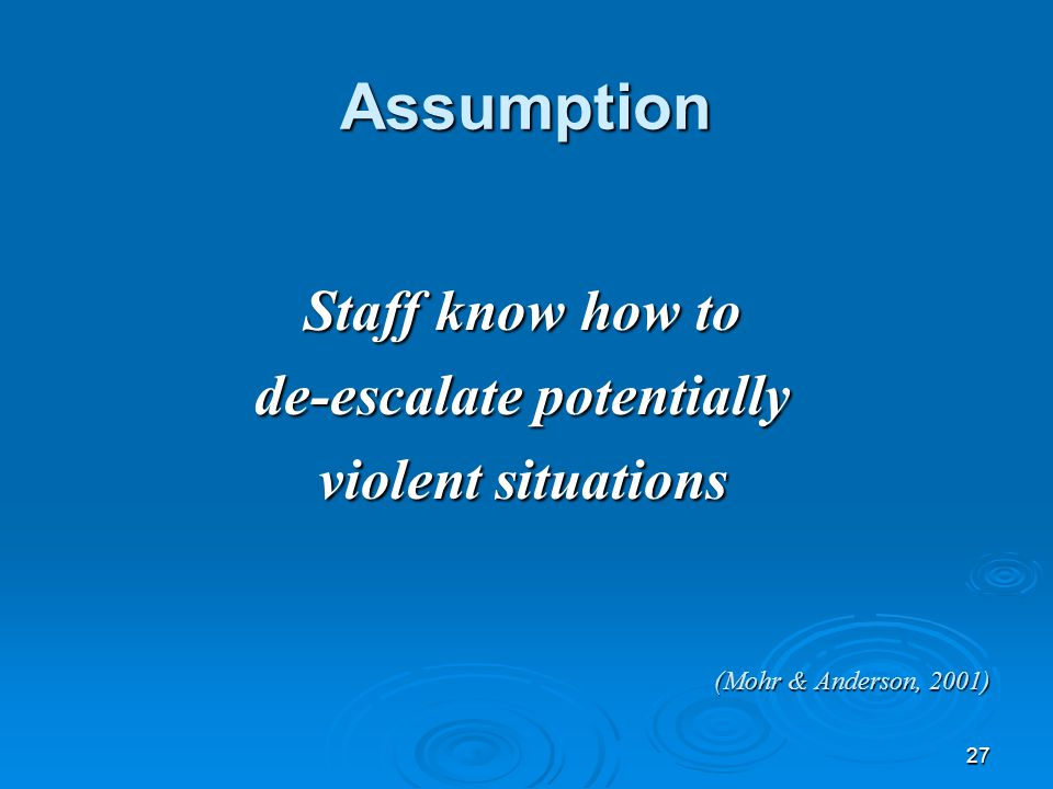 27 Assumption Assumption Staff know how to de-escalate potentially violent situations (Mohr & Anderson, 2001)