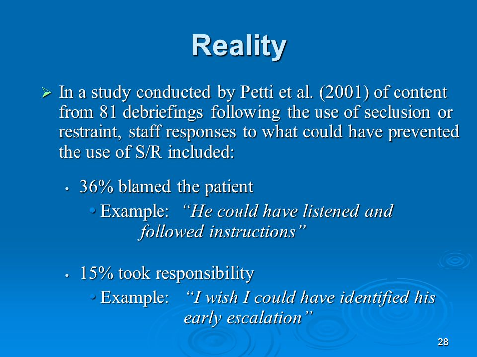 28 Reality  In a study conducted by Petti et al. (2001) of content from 81 debriefings following the use of seclusion or restraint, staff responses t