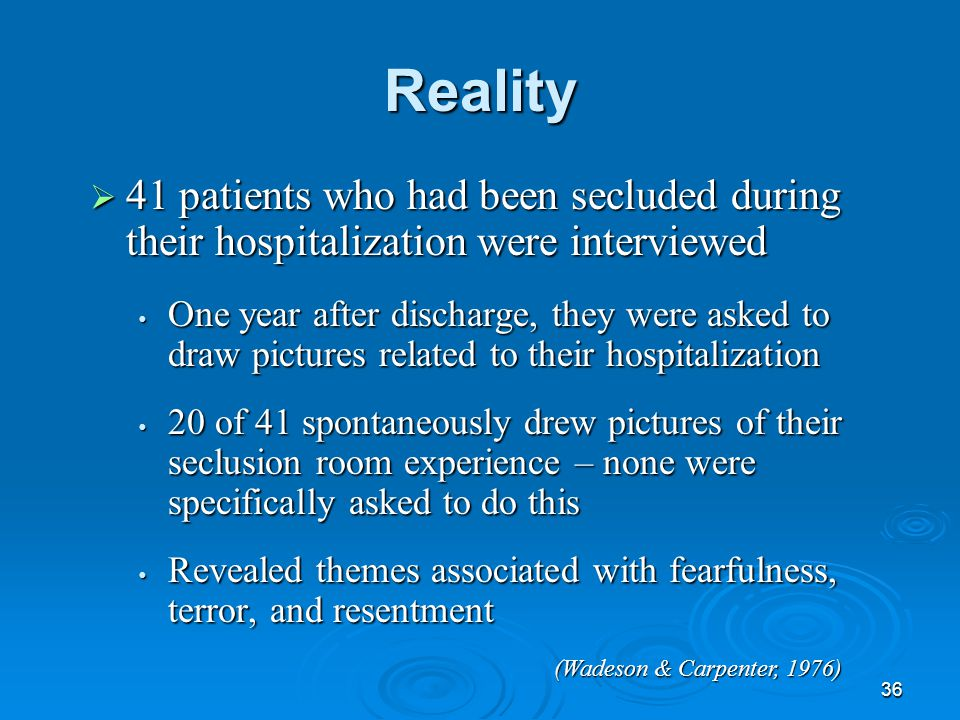 36 Reality  41 patients who had been secluded during their hospitalization were interviewed  One year after discharge, they were asked to draw pictu