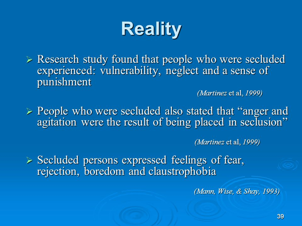 39 Reality  Research study found that people who were secluded experienced: vulnerability, neglect and a sense of punishment (Martinez et al, 1999) 