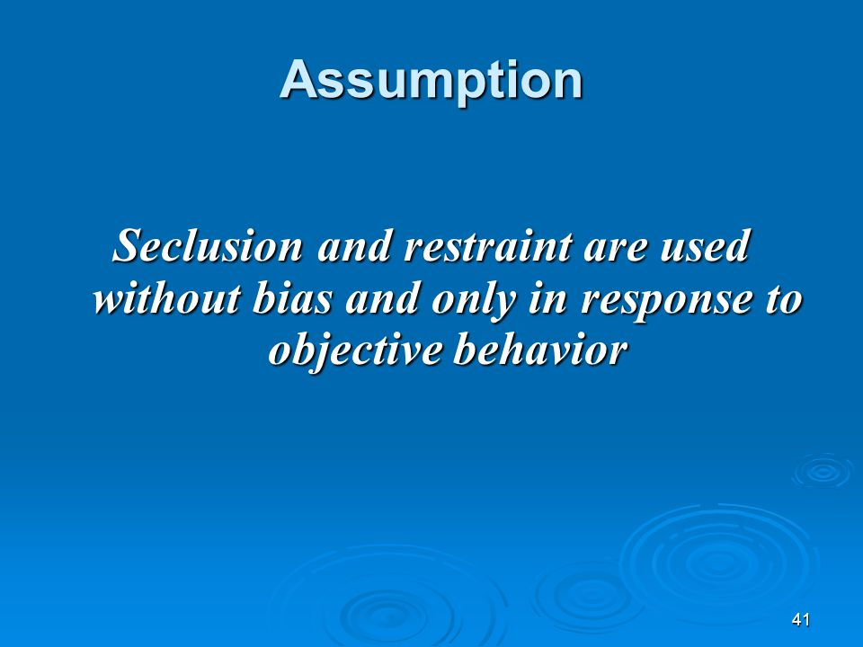 41 Assumption Seclusion and restraint are used without bias and only in response to objective behavior