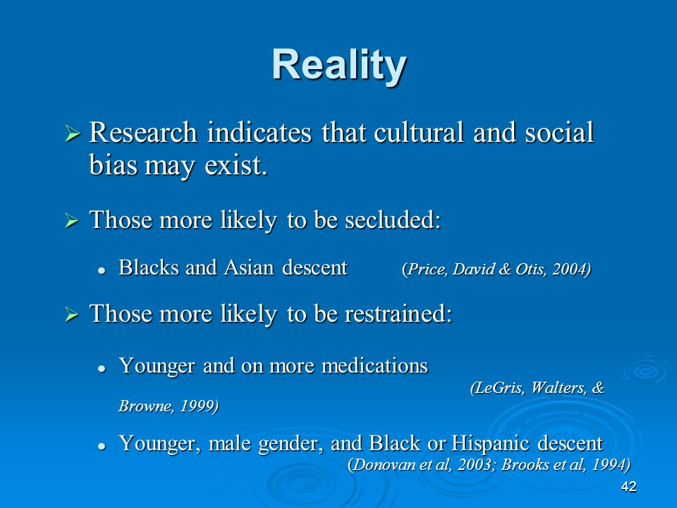 42 Reality  Research indicates that cultural and social bias may exist.  Those more likely to be secluded: Blacks and Asian descent (Price, David &