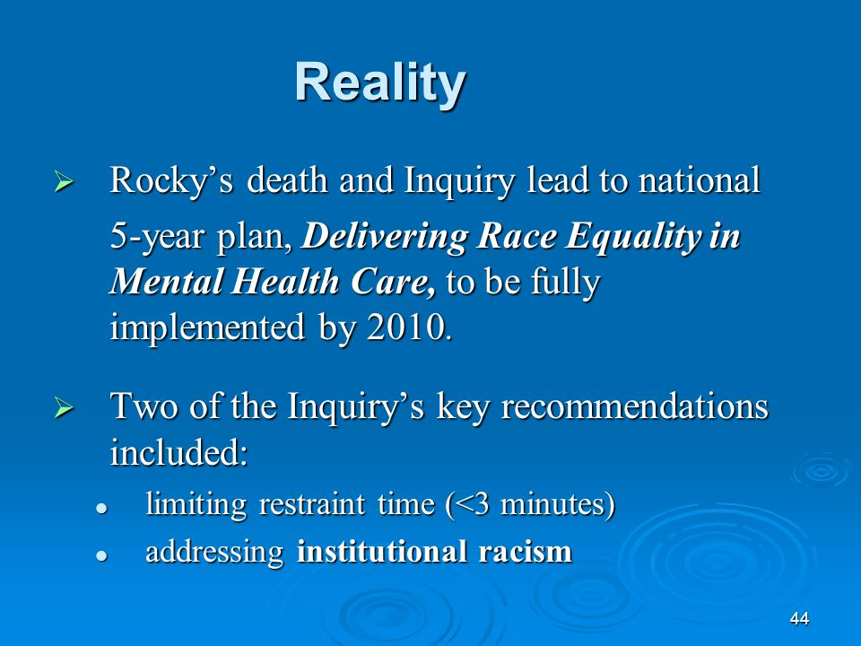 44 Reality  Rocky's death and Inquiry lead to national 5-year plan, Delivering Race Equality in Mental Health Care, to be fully implemented by 2010.