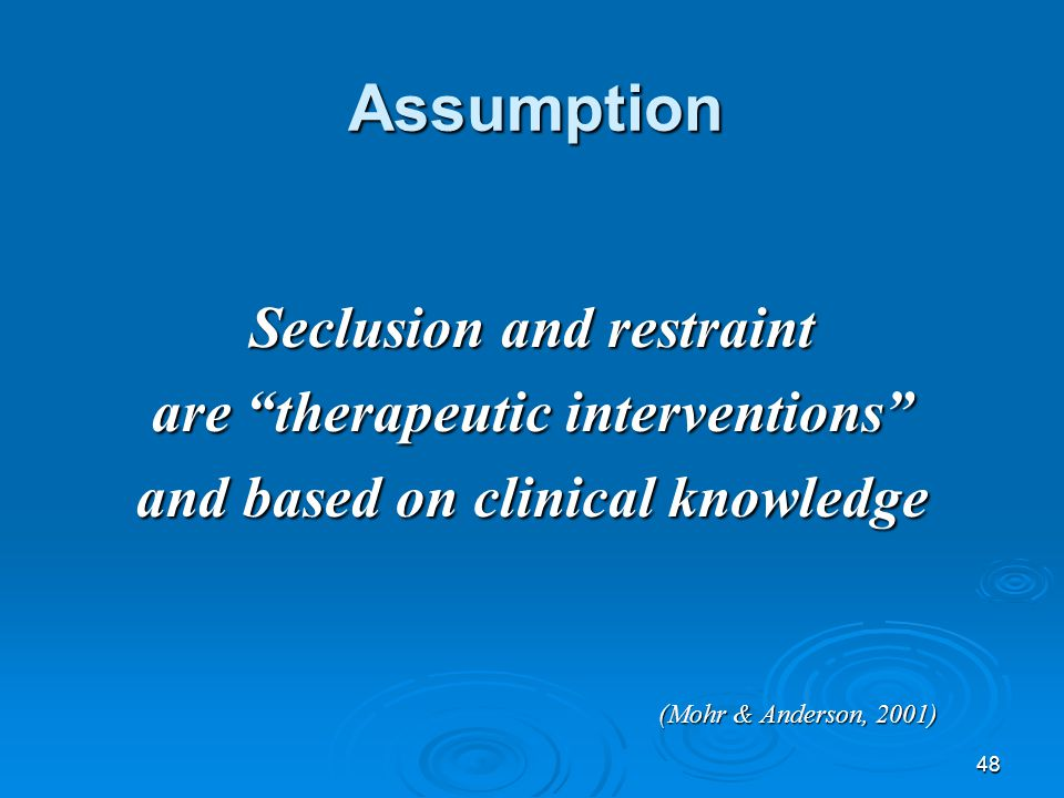 """48 Assumption Seclusion and restraint are """"therapeutic interventions"""" and based on clinical knowledge (Mohr & Anderson, 2001)"""