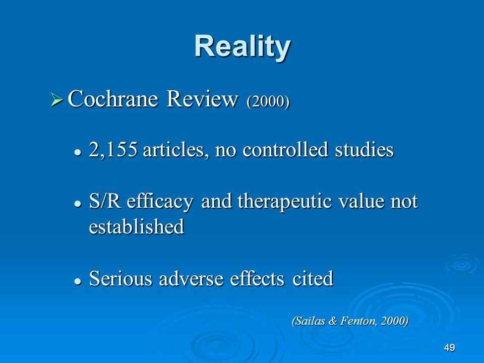 49 Reality  Cochrane Review (2000) 2,155 articles, no controlled studies 2,155 articles, no controlled studies S/R efficacy and therapeutic value not