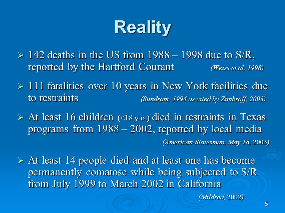 6 Reality  50 to 150 deaths occur in the US each year due to S/R estimated by the Harvard Center for Risk Analysis (NAMI, 2003)  Federal Office of the Inspector General identified 42 of 104 (42%) SR deaths from 08/99 – 12/04 were not reported.