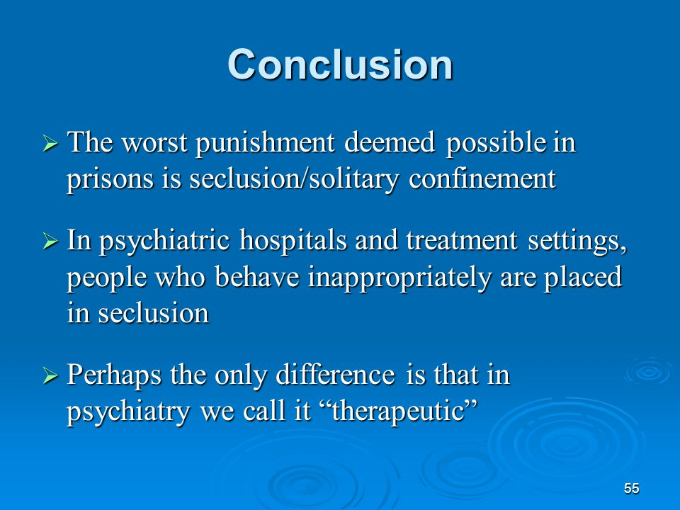 55 Conclusion  The worst punishment deemed possible in prisons is seclusion/solitary confinement  In psychiatric hospitals and treatment settings, p