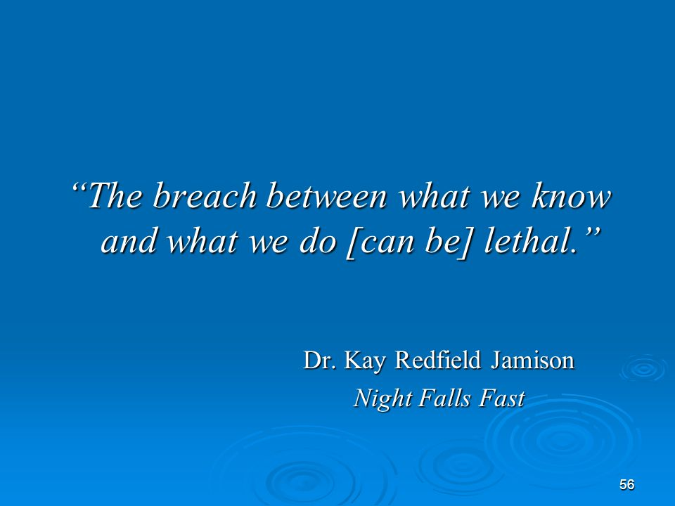 """56 """"The breach between what we know and what we do [can be] lethal."""" Dr. Kay Redfield Jamison Night Falls Fast"""