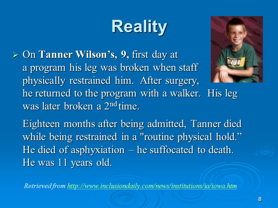 8 Reality  On Tanner Wilson's, 9, first day at a program his leg was broken when staff physically restrained him. After surgery, he returned to the p