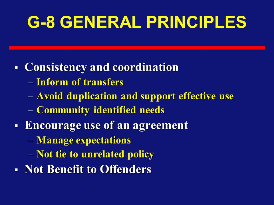G-8 GENERAL PRINCIPLES  Consistency and coordination –Inform of transfers –Avoid duplication and support effective use –Community identified needs  Encourage use of an agreement –Manage expectations –Not tie to unrelated policy  Not Benefit to Offenders