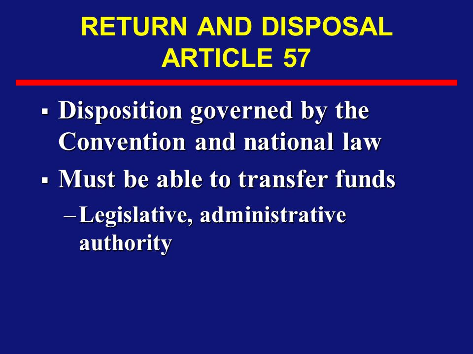 RETURN AND DISPOSAL ARTICLE 57  Disposition governed by the Convention and national law  Must be able to transfer funds –Legislative, administrative authority