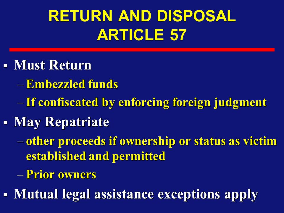 RETURN AND DISPOSAL ARTICLE 57  Must Return –Embezzled funds –If confiscated by enforcing foreign judgment  May Repatriate –other proceeds if ownership or status as victim established and permitted –Prior owners  Mutual legal assistance exceptions apply