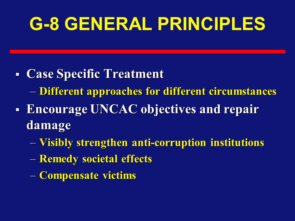 G-8 GENERAL PRINCIPLES  Case Specific Treatment –Different approaches for different circumstances  Encourage UNCAC objectives and repair damage –Visibly strengthen anti-corruption institutions –Remedy societal effects –Compensate victims
