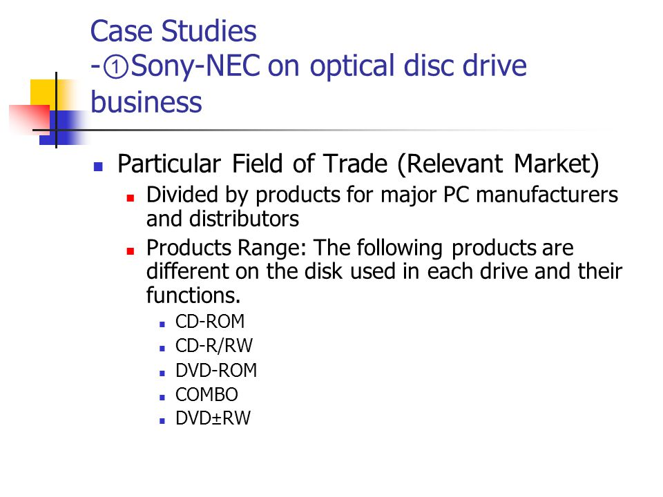 Case Studies - ① Sony-NEC on optical disc drive business Particular Field of Trade (Relevant Market) Divided by products for major PC manufacturers and distributors Products Range: The following products are different on the disk used in each drive and their functions.