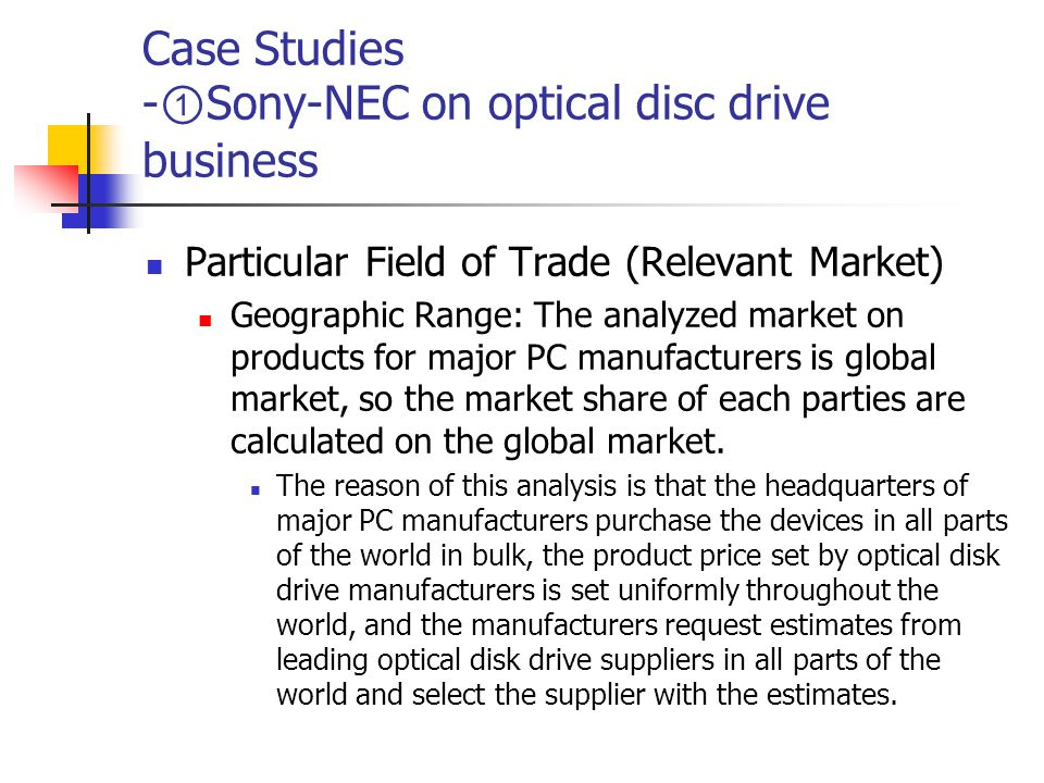 Case Studies - ① Sony-NEC on optical disc drive business Particular Field of Trade (Relevant Market) Geographic Range: The analyzed market on products for major PC manufacturers is global market, so the market share of each parties are calculated on the global market.