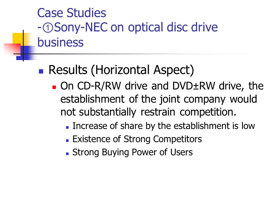 Case Studies - ① Sony-NEC on optical disc drive business Results (Horizontal Aspect) On CD-R/RW drive and DVD±RW drive, the establishment of the joint company would not substantially restrain competition.