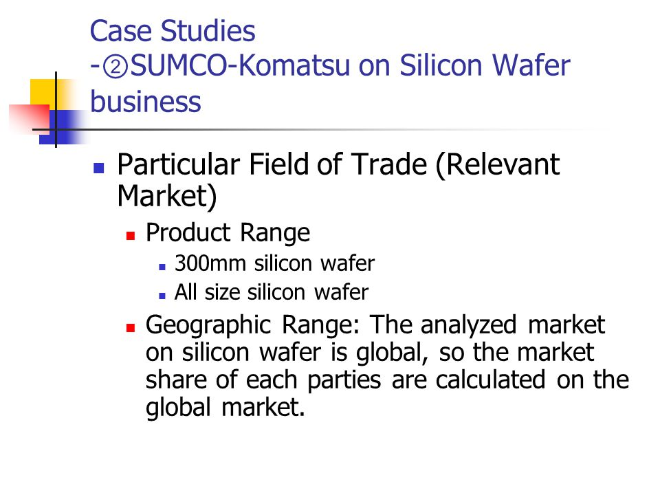 Case Studies - ② SUMCO-Komatsu on Silicon Wafer business Particular Field of Trade (Relevant Market) Product Range 300mm silicon wafer All size silicon wafer Geographic Range: The analyzed market on silicon wafer is global, so the market share of each parties are calculated on the global market.