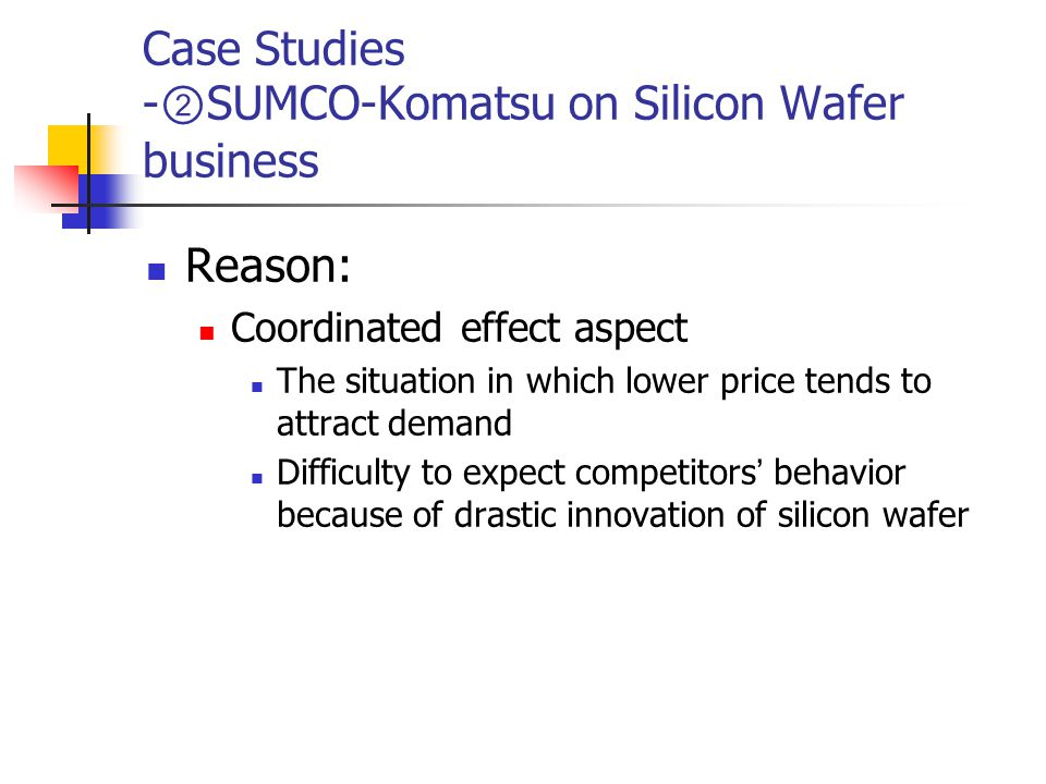 Case Studies - ② SUMCO-Komatsu on Silicon Wafer business Reason: Coordinated effect aspect The situation in which lower price tends to attract demand Difficulty to expect competitors ' behavior because of drastic innovation of silicon wafer