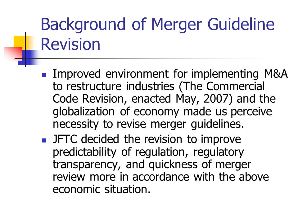 Background of Merger Guideline Revision Improved environment for implementing M&A to restructure industries (The Commercial Code Revision, enacted May, 2007) and the globalization of economy made us perceive necessity to revise merger guidelines.