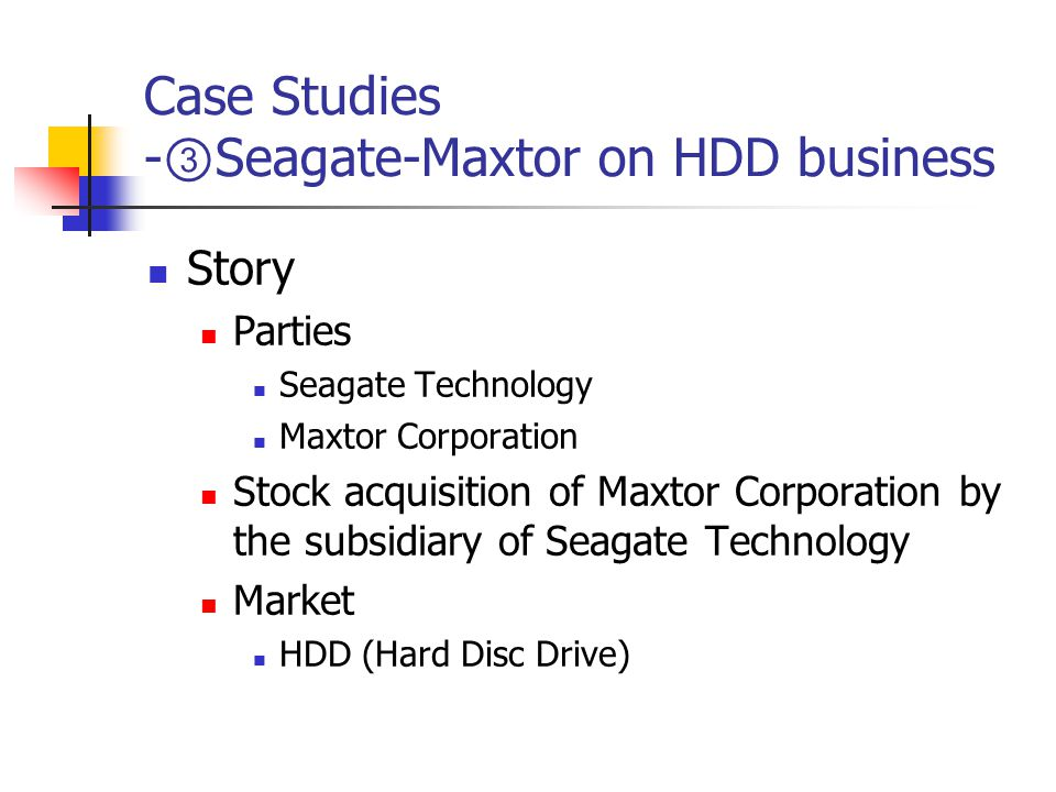 Case Studies - ③ Seagate-Maxtor on HDD business Story Parties Seagate Technology Maxtor Corporation Stock acquisition of Maxtor Corporation by the subsidiary of Seagate Technology Market HDD (Hard Disc Drive)