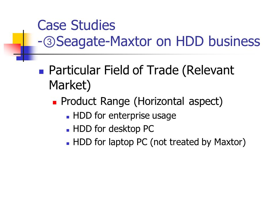Case Studies - ③ Seagate-Maxtor on HDD business Particular Field of Trade (Relevant Market) Product Range (Horizontal aspect) HDD for enterprise usage HDD for desktop PC HDD for laptop PC (not treated by Maxtor)