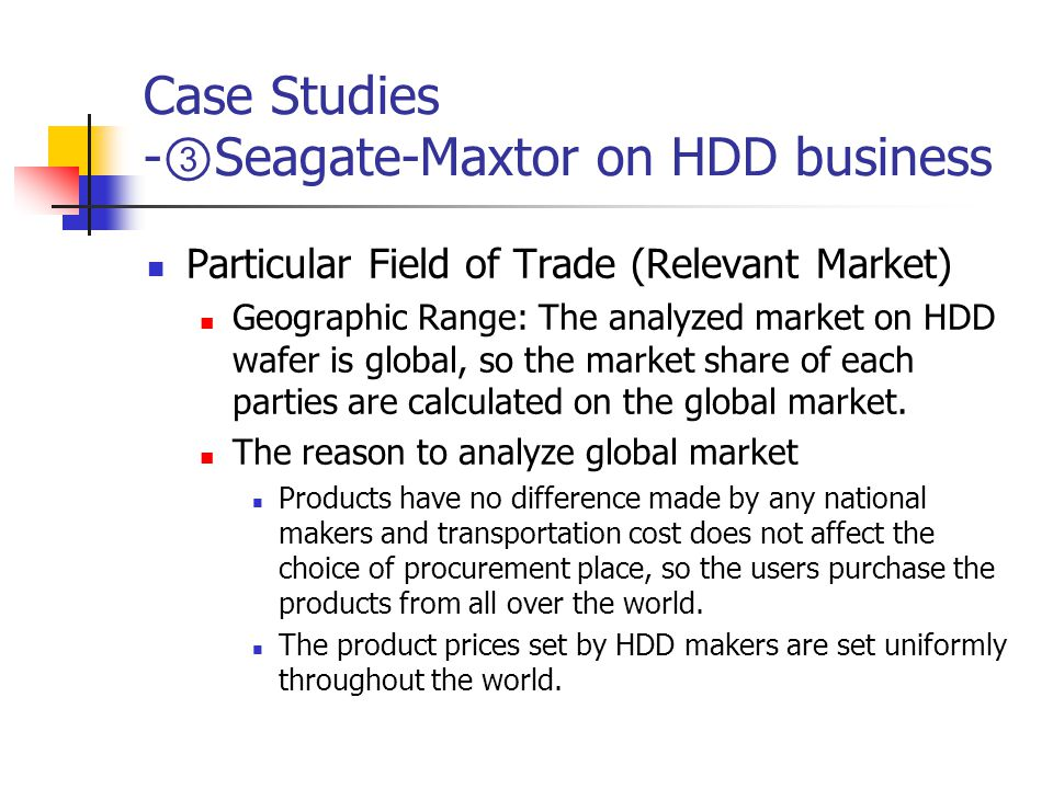 Case Studies - ③ Seagate-Maxtor on HDD business Particular Field of Trade (Relevant Market) Geographic Range: The analyzed market on HDD wafer is global, so the market share of each parties are calculated on the global market.