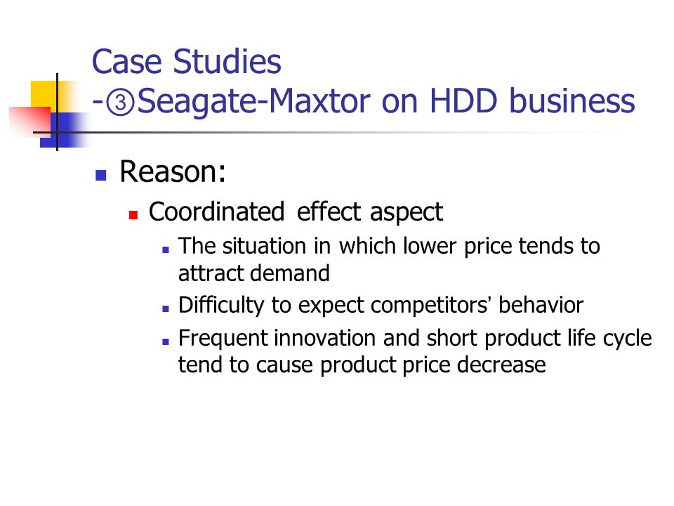 Case Studies - ③ Seagate-Maxtor on HDD business Reason: Coordinated effect aspect The situation in which lower price tends to attract demand Difficulty to expect competitors ' behavior Frequent innovation and short product life cycle tend to cause product price decrease
