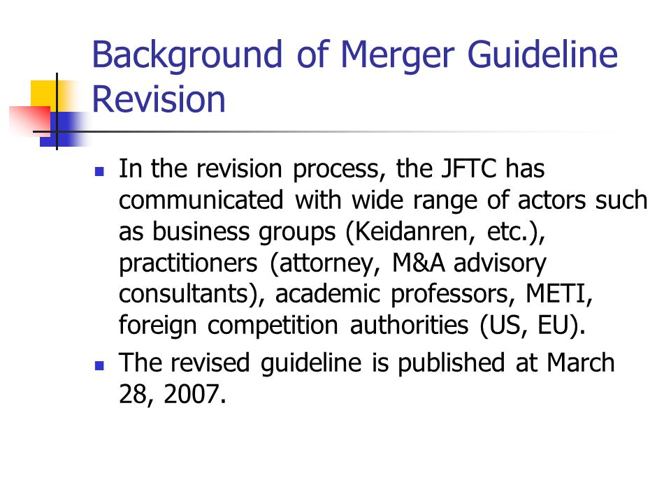 Background of Merger Guideline Revision In the revision process, the JFTC has communicated with wide range of actors such as business groups (Keidanren, etc.), practitioners (attorney, M&A advisory consultants), academic professors, METI, foreign competition authorities (US, EU).
