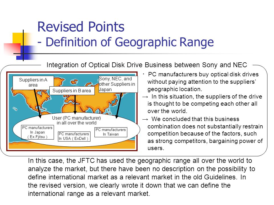 Revised Points - Definition of Geographic Range Suppliers in A area User (PC manufacturer) in all over the world PC manufacturers In Japan ( Ex.Fjitsu ) Suppliers in B area Sony, NEC, and other Suppliers in Japan PC manufacturers In USA ( ExDell ) PC manufacturers In Taiwan In this case, the JFTC has used the geographic range all over the world to analyze the market, but there have been no description on the possibility to define international market as a relevant market in the old Guidelines.
