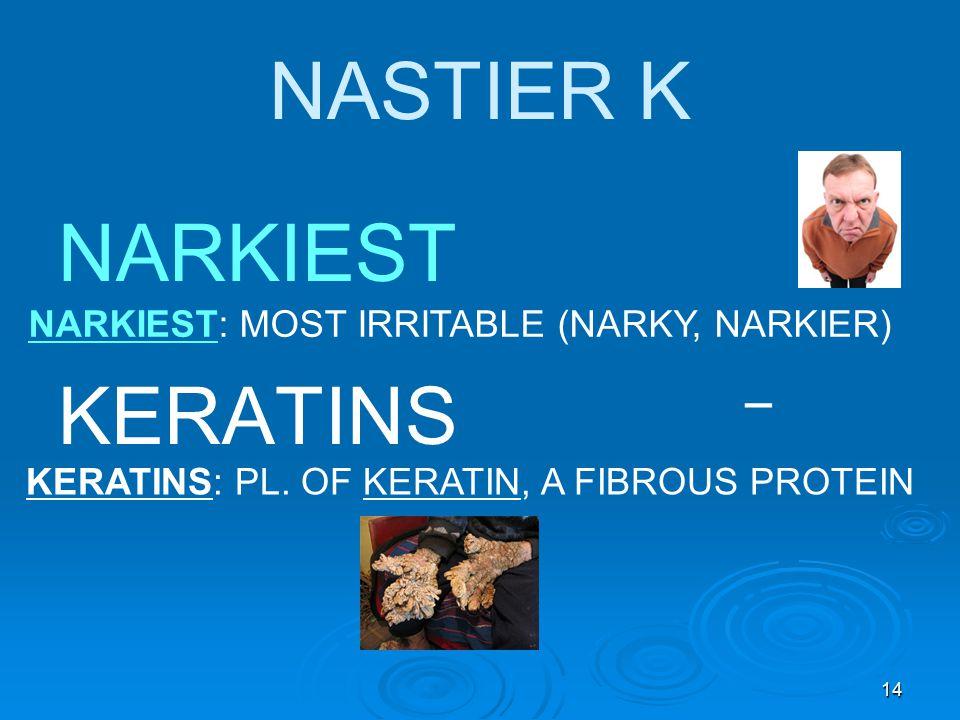 14 NASTIER K NARKIEST KERATINS NARKIEST: MOST IRRITABLE (NARKY, NARKIER) KERATINS: PL.