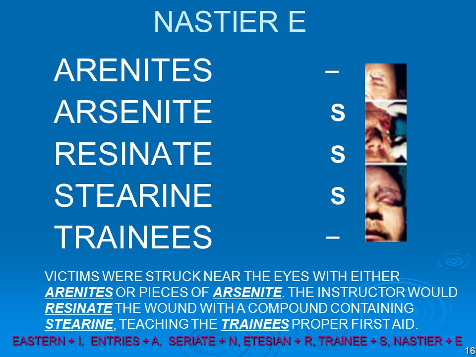 16 NASTIER E ARENITES ARSENITE RESINATE STEARINE TRAINEES VICTIMS WERE STRUCK NEAR THE EYES WITH EITHER ARENITES OR PIECES OF ARSENITE.