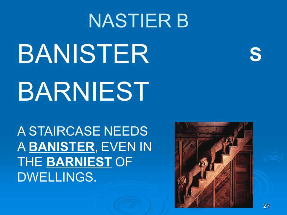 27 NASTIER B BANISTER BARNIEST A STAIRCASE NEEDS A BANISTER, EVEN IN THE BARNIEST OF DWELLINGS. S