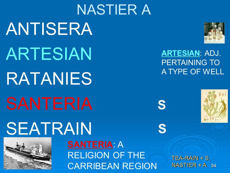 34 NASTIER A ANTISERA ARTESIAN RATANIES SANTERIA SEATRAIN SANTERIA: A RELIGION OF THE CARRIBEAN REGION TEA-RAIN + S, NASTIER + A ARTESIAN: ADJ.