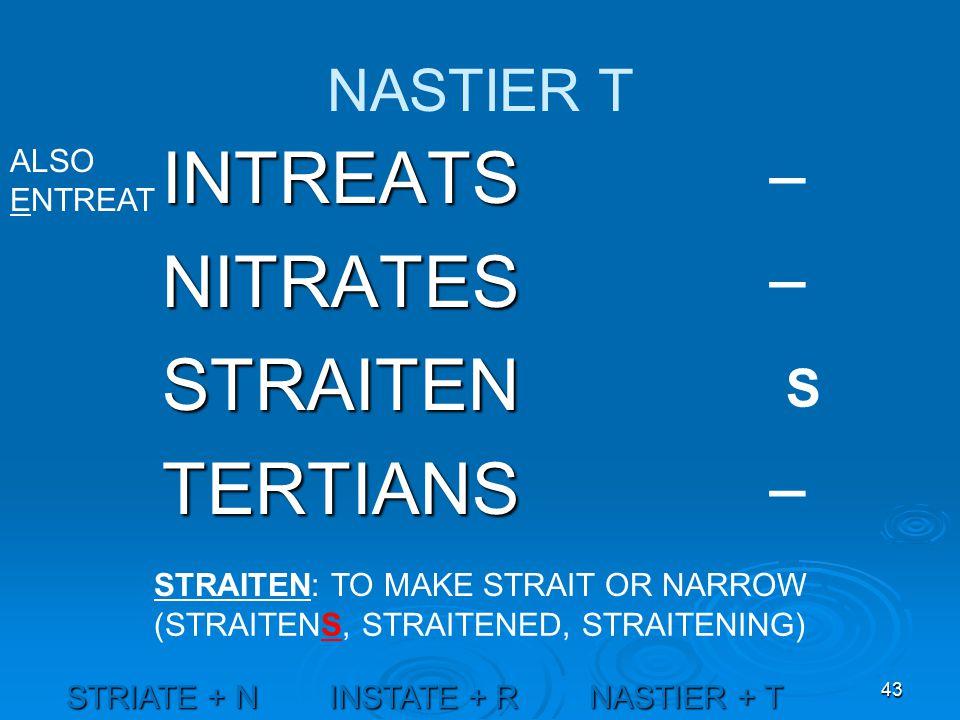 43 NASTIER T INTREATSNITRATESSTRAITENTERTIANS STRAITEN: TO MAKE STRAIT OR NARROW STRIATE + N INSTATE + R NASTIER + T _ _ _ S (STRAITENS, STRAITENED, STRAITENING) ALSO ENTREAT