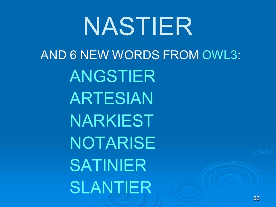 52 NASTIER AND 6 NEW WORDS FROM OWL3: ANGSTIER ARTESIAN NARKIEST NOTARISE SATINIER SLANTIER