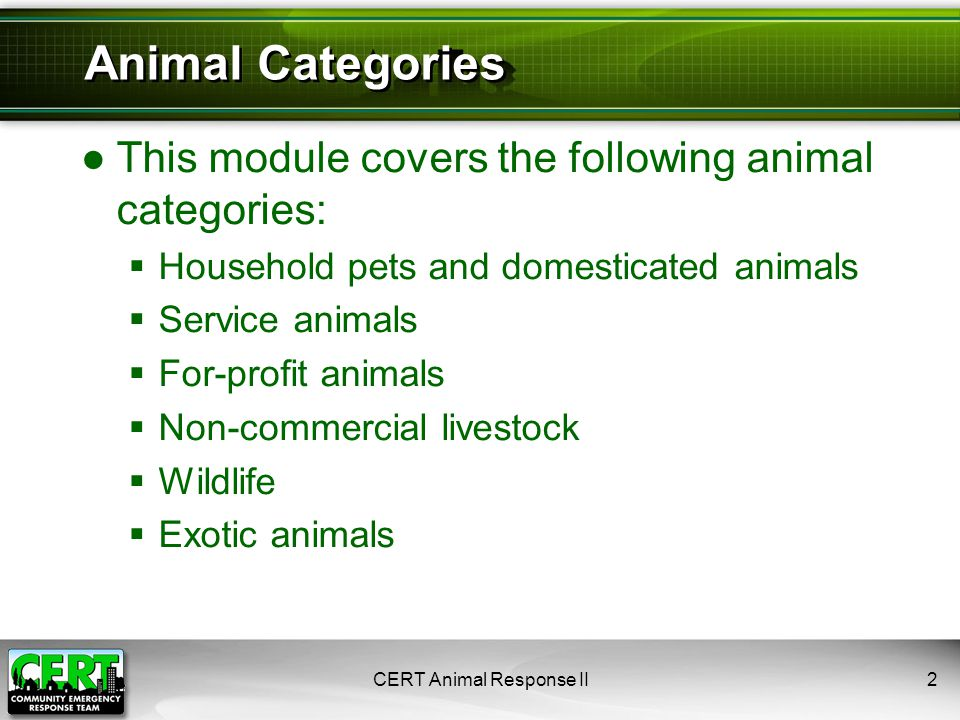 CERT Animal Response II2 Animal Categories ●This module covers the following animal categories:  Household pets and domesticated animals  Service animals  For-profit animals  Non-commercial livestock  Wildlife  Exotic animals