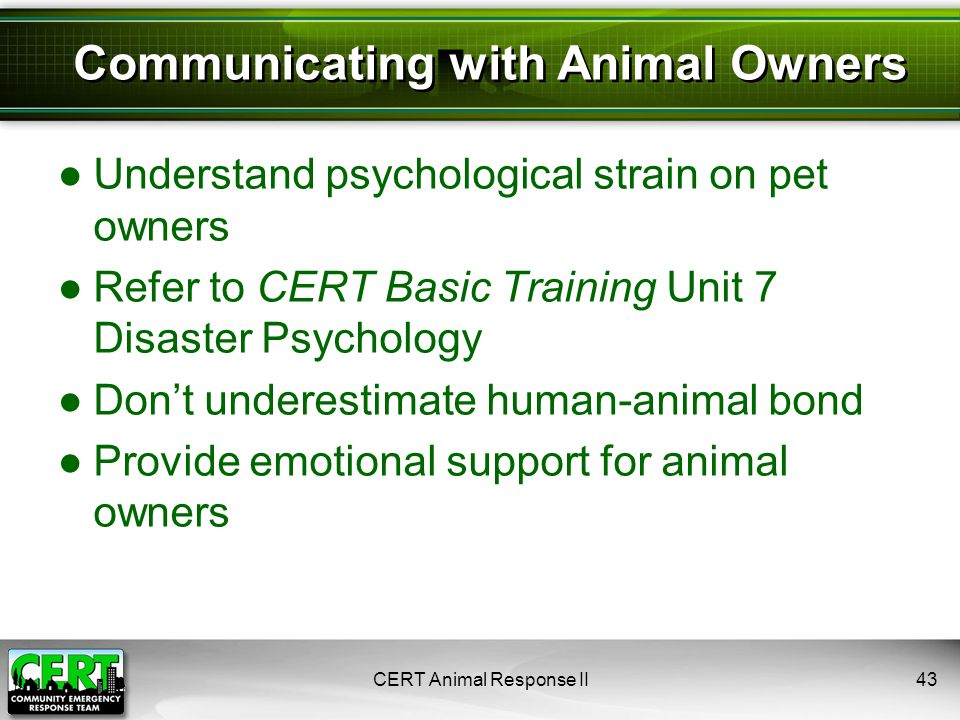 CERT Animal Response II43 ●Understand psychological strain on pet owners ●Refer to CERT Basic Training Unit 7 Disaster Psychology ●Don't underestimate human-animal bond ●Provide emotional support for animal owners Communicating with Animal Owners