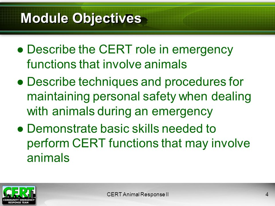 CERT Animal Response II45 In this module, we reviewed: ●Your role as a CERT member in functions involving animals ●Protecting your safety when dealing with animals ●Knowledge and skills you will need for CERT functions involving animals Module Summary
