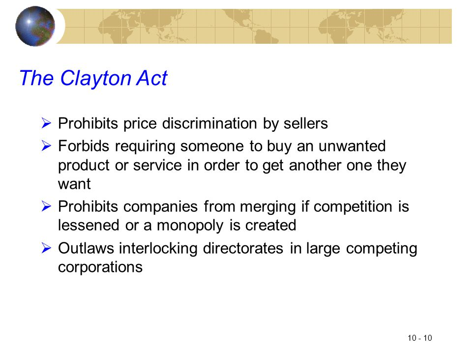 10 - 10 The Clayton Act  Prohibits price discrimination by sellers  Forbids requiring someone to buy an unwanted product or service in order to get another one they want  Prohibits companies from merging if competition is lessened or a monopoly is created  Outlaws interlocking directorates in large competing corporations