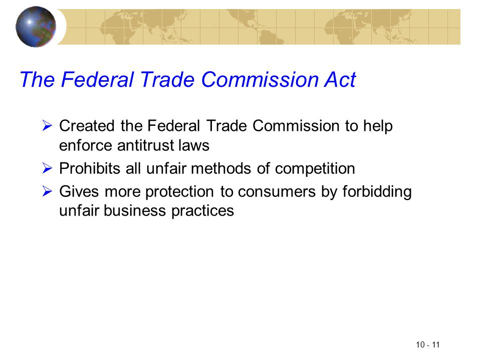 10 - 11 The Federal Trade Commission Act  Created the Federal Trade Commission to help enforce antitrust laws  Prohibits all unfair methods of competition  Gives more protection to consumers by forbidding unfair business practices