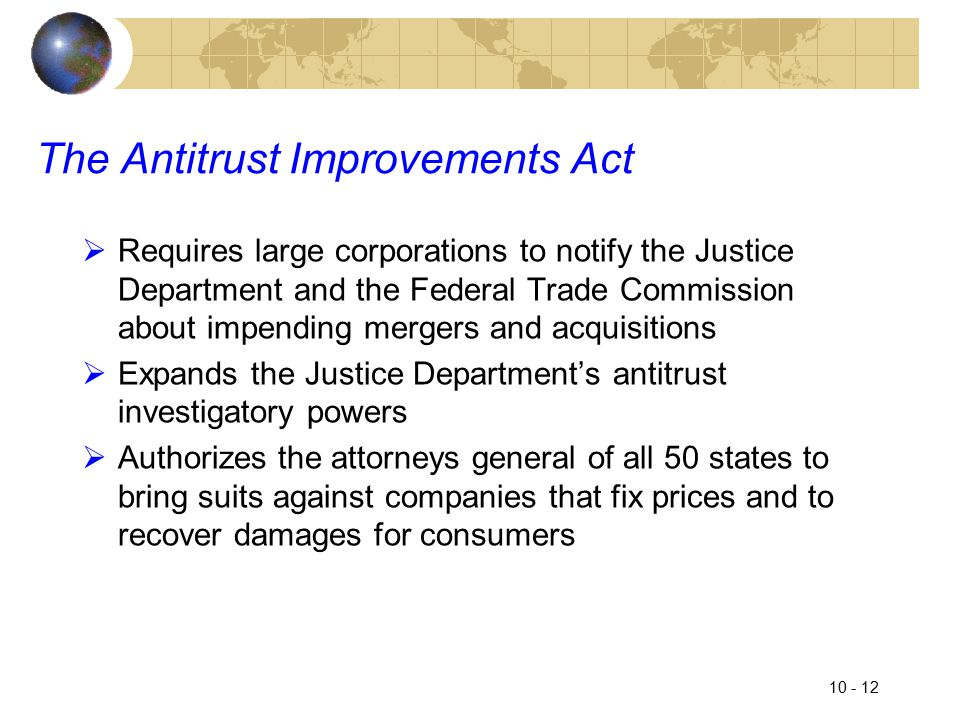 10 - 12 The Antitrust Improvements Act  Requires large corporations to notify the Justice Department and the Federal Trade Commission about impending mergers and acquisitions  Expands the Justice Department's antitrust investigatory powers  Authorizes the attorneys general of all 50 states to bring suits against companies that fix prices and to recover damages for consumers