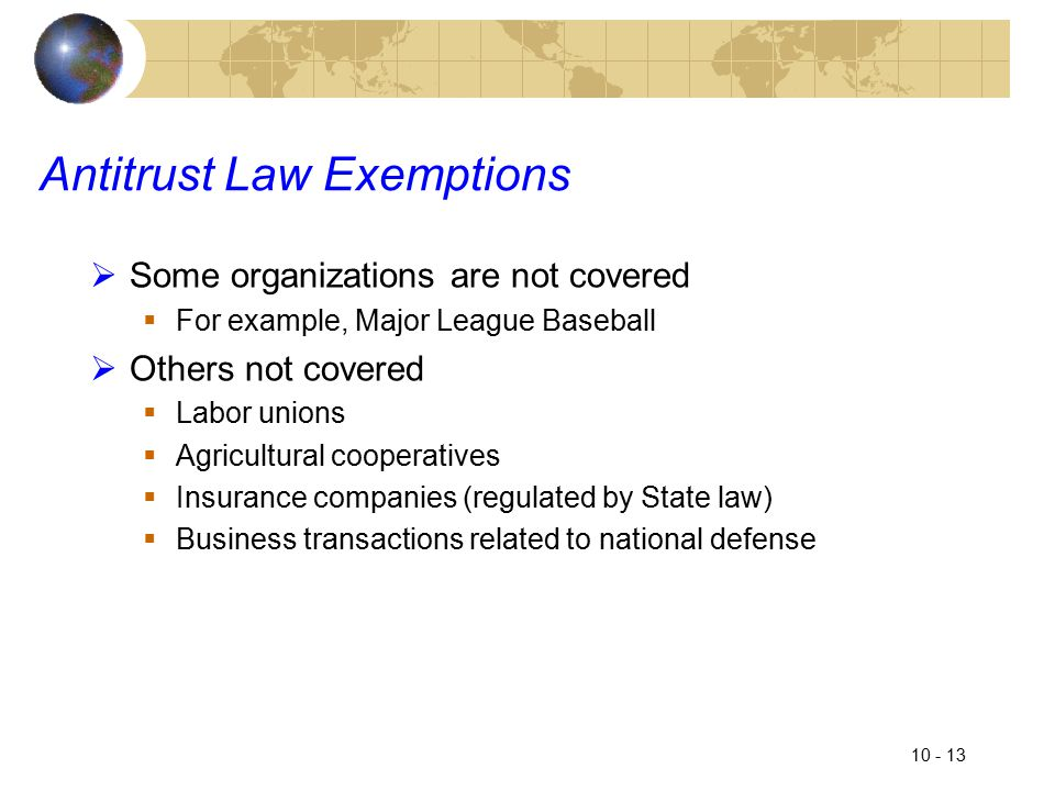 10 - 13 Antitrust Law Exemptions  Some organizations are not covered  For example, Major League Baseball  Others not covered  Labor unions  Agricultural cooperatives  Insurance companies (regulated by State law)  Business transactions related to national defense