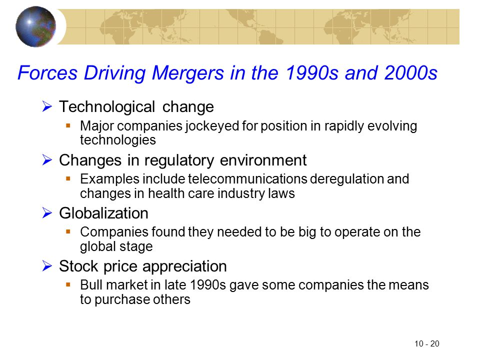 10 - 20 Forces Driving Mergers in the 1990s and 2000s  Technological change  Major companies jockeyed for position in rapidly evolving technologies  Changes in regulatory environment  Examples include telecommunications deregulation and changes in health care industry laws  Globalization  Companies found they needed to be big to operate on the global stage  Stock price appreciation  Bull market in late 1990s gave some companies the means to purchase others