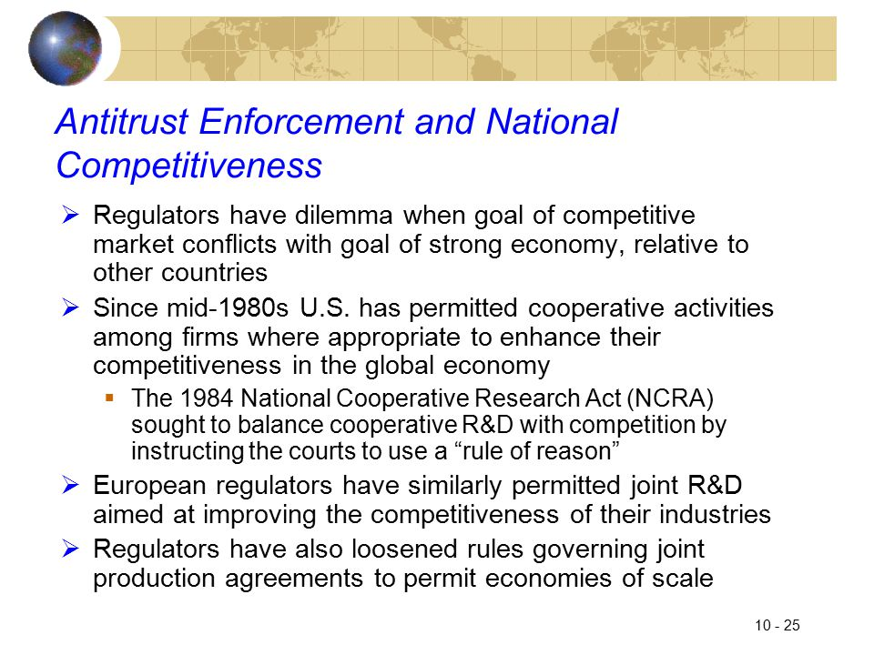 10 - 25 Antitrust Enforcement and National Competitiveness  Regulators have dilemma when goal of competitive market conflicts with goal of strong economy, relative to other countries  Since mid-1980s U.S.
