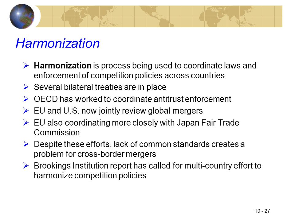 10 - 27 Harmonization  Harmonization is process being used to coordinate laws and enforcement of competition policies across countries  Several bilateral treaties are in place  OECD has worked to coordinate antitrust enforcement  EU and U.S.