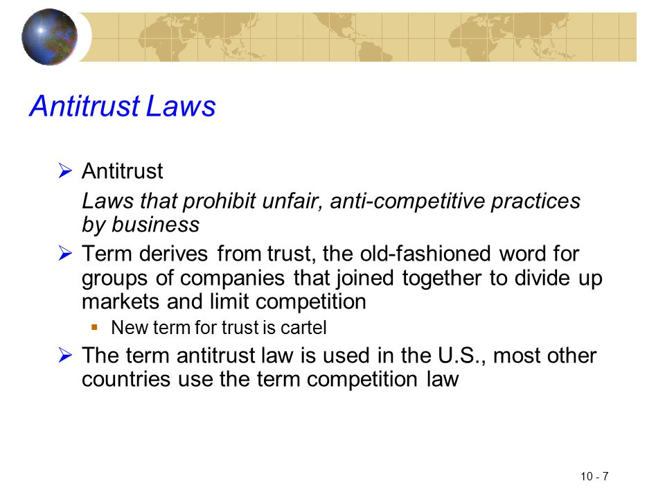 10 - 7 Antitrust Laws  Antitrust Laws that prohibit unfair, anti-competitive practices by business  Term derives from trust, the old-fashioned word for groups of companies that joined together to divide up markets and limit competition  New term for trust is cartel  The term antitrust law is used in the U.S., most other countries use the term competition law