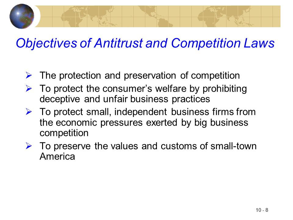 10 - 8 Objectives of Antitrust and Competition Laws  The protection and preservation of competition  To protect the consumer's welfare by prohibiting deceptive and unfair business practices  To protect small, independent business firms from the economic pressures exerted by big business competition  To preserve the values and customs of small-town America